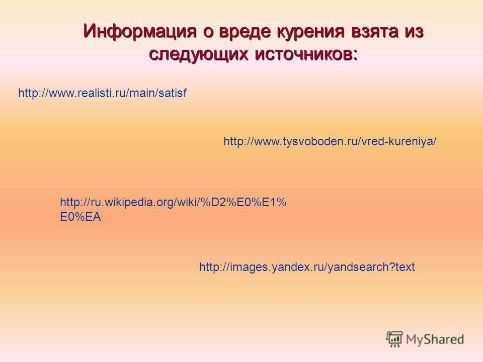 Информация о вреде курения взята из следующих источников: http://www.realisti.ru/main/satisf http://www.tysvoboden.ru/vred-kureniya/ http://ru.wikipedia.org/wiki/%D2%E0%E1% E0%EA http://images.yandex.ru/yandsearch?text