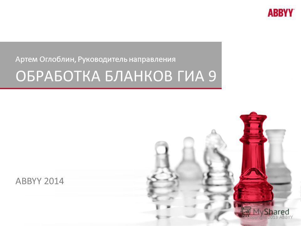 © Copyright 2013 ABBYY ОБРАБОТКА БЛАНКОВ ГИА 9 ABBYY 2014 Артем Оглоблин, Руководитель направления