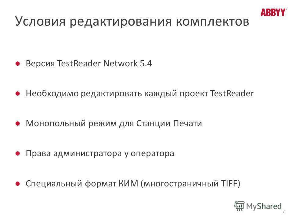 Условия редактирования комплектов Версия TestReader Network 5.4 Необходимо редактировать каждый проект TestReader Монопольный режим для Станции Печати Права администратора у оператора Специальный формат КИМ (многостраничный TIFF) 7