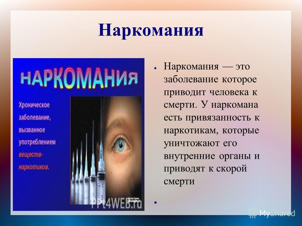Наркомания Наркомания это заболевание которое приводит человека к смерти. У наркомана есть привязанность к наркотикам, которые уничтожают его внутренние органы и приводят к скорой смерти