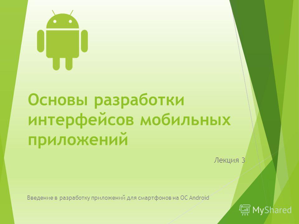 Основы разработки интерфейсов мобильных приложений Лекция 3 Введение в разработку приложений для смартфонов на ОС Android