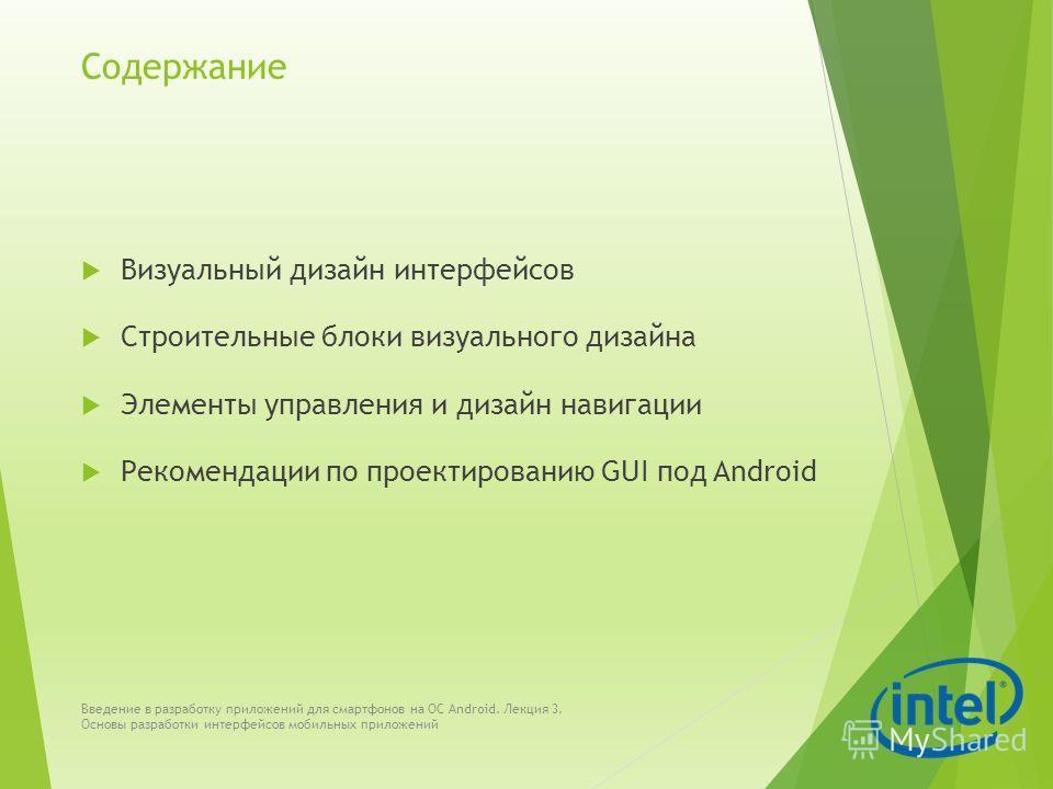 Содержание Визуальный дизайн интерфейсов Строительные блоки визуального дизайна Элементы управления и дизайн навигации Рекомендации по проектированию GUI под Android Введение в разработку приложений для смартфонов на ОС Android. Лекция 3. Основы разр