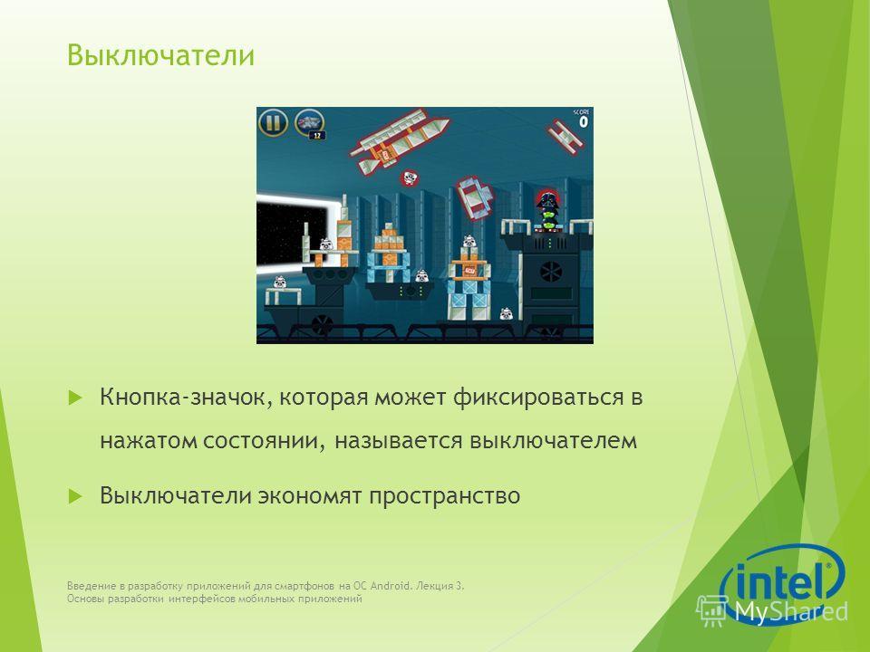 Выключатели Кнопка-значок, которая может фиксироваться в нажатом состоянии, называется выключателем Выключатели экономят пространство Введение в разработку приложений для смартфонов на ОС Android. Лекция 3. Основы разработки интерфейсов мобильных при
