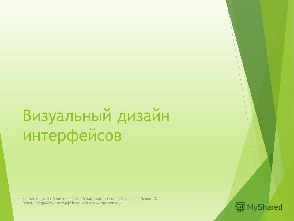 Визуальный дизайн интерфейсов Введение в разработку приложений для смартфонов на ОС Android. Лекция 3. Основы разработки интерфейсов мобильных приложений