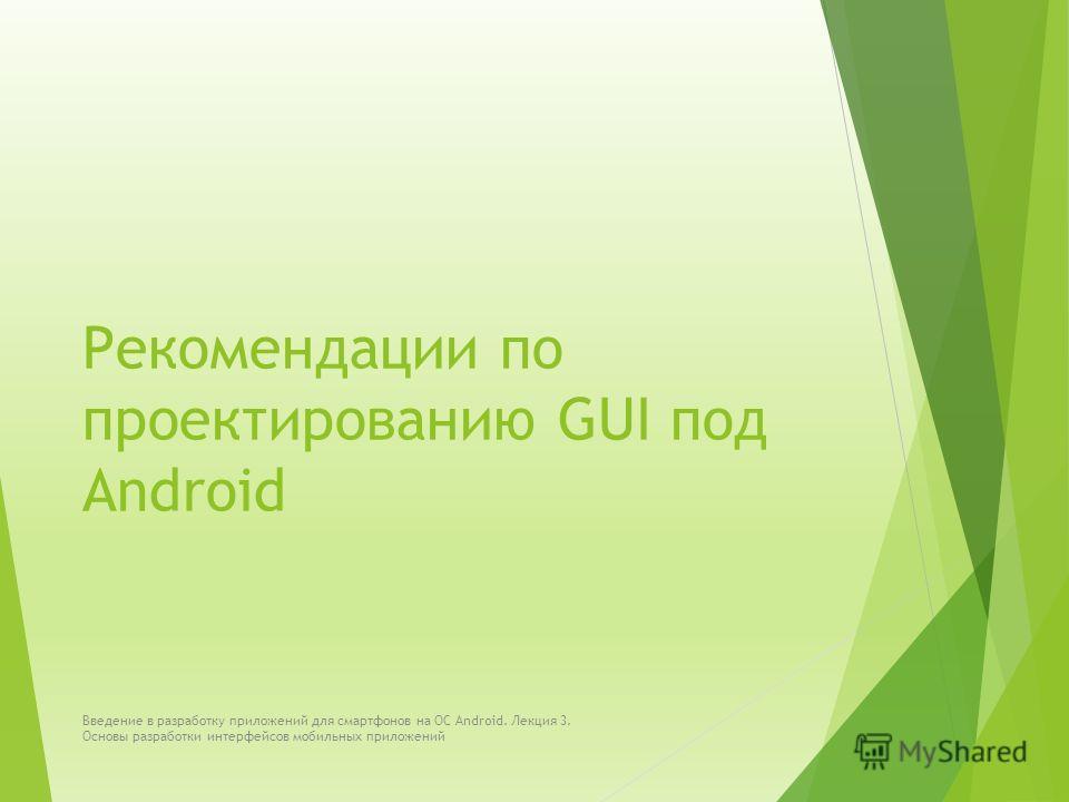 Рекомендации по проектированию GUI под Android Введение в разработку приложений для смартфонов на ОС Android. Лекция 3. Основы разработки интерфейсов мобильных приложений