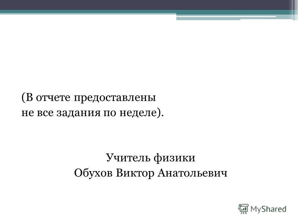 (В отчете предоставлены не все задания по неделе). Учитель физики Обухов Виктор Анатольевич