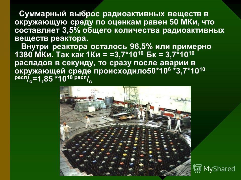 Суммарный выброс радиоактивных веществ в окружающую среду по оценкам равен 50 МКи, что составляет 3,5% общего количества радиоактивных веществ реактора. Внутри реактора осталось 96,5% или примерно 1380 МКи. Так как 1Ки = =3,7*10 10 Бк = 3,7*10 10 рас