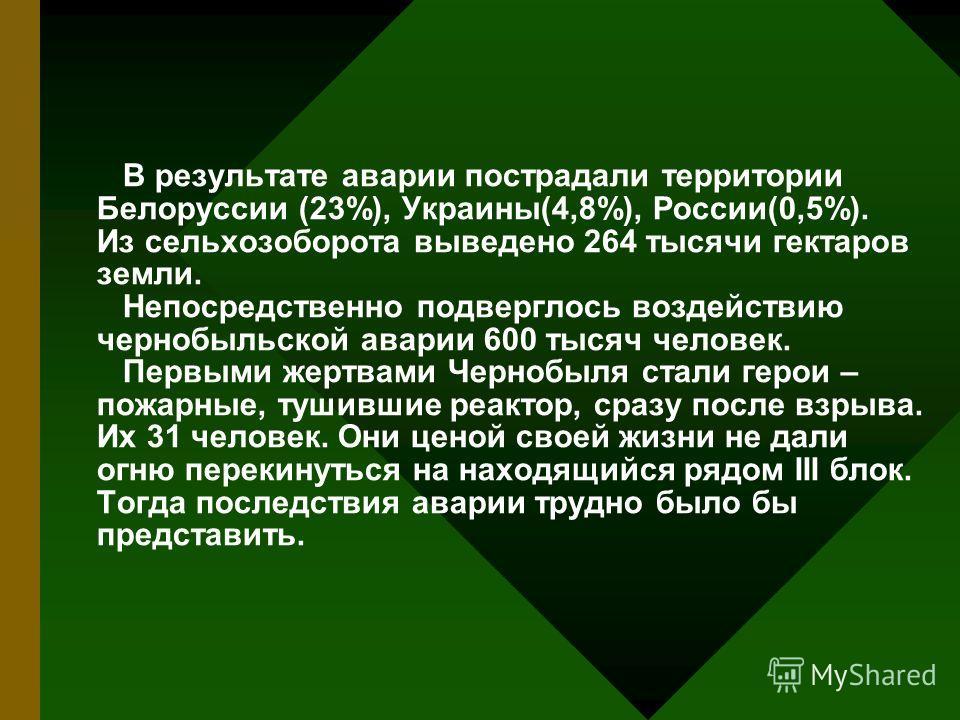 В результате аварии пострадали территории Белорусcии (23%), Украины(4,8%), России(0,5%). Из сельхозоборота выведено 264 тысячи гектаров земли. Непосредственно подверглось воздействию чернобыльской аварии 600 тысяч человек. Первыми жертвами Чернобыля