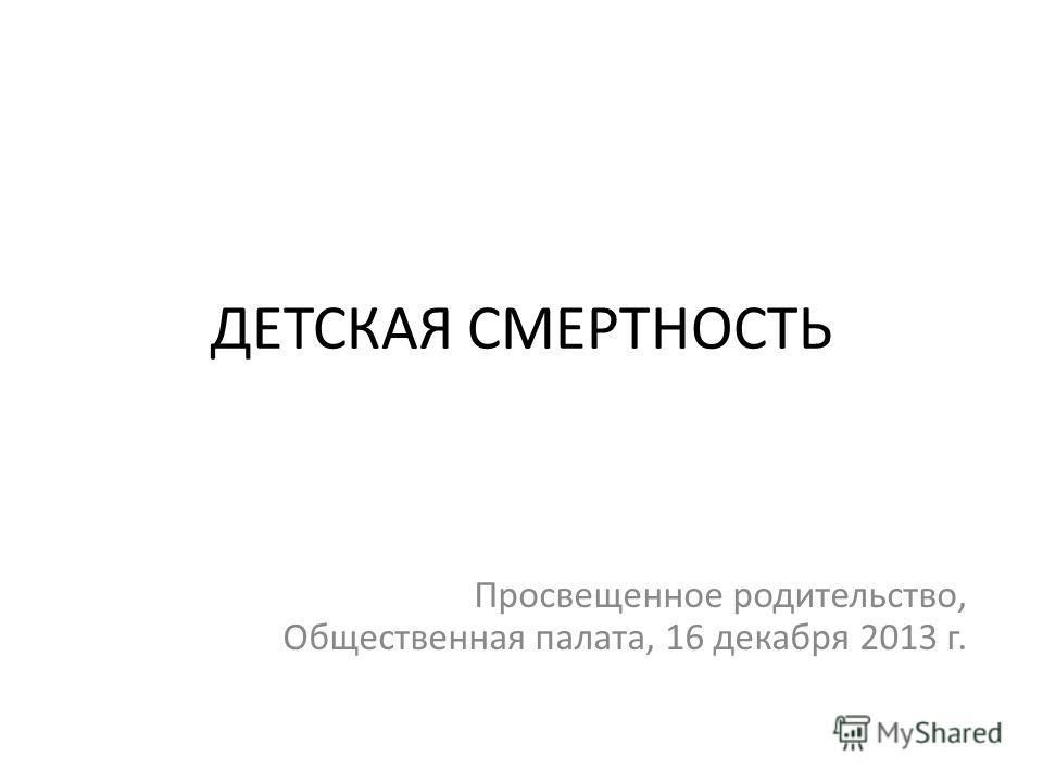 ДЕТСКАЯ СМЕРТНОСТЬ Просвещенное родительство, Общественная палата, 16 декабря 2013 г.