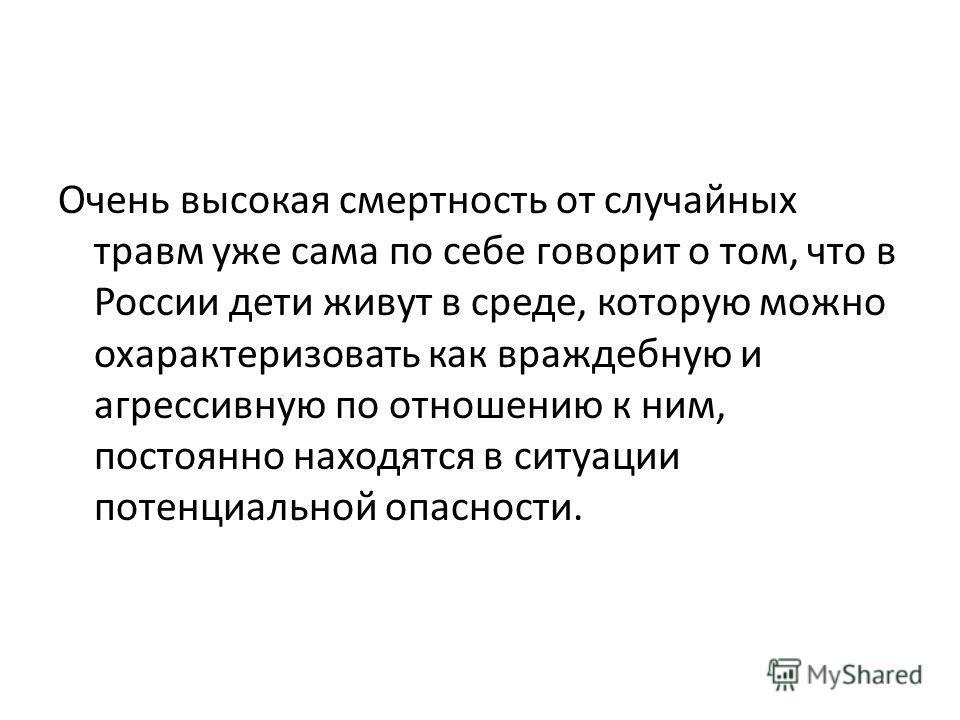 Очень высокая смертность от случайных травм уже сама по себе говорит о том, что в России дети живут в среде, которую можно охарактеризовать как враждебную и агрессивную по отношению к ним, постоянно находятся в ситуации потенциальной опасности.