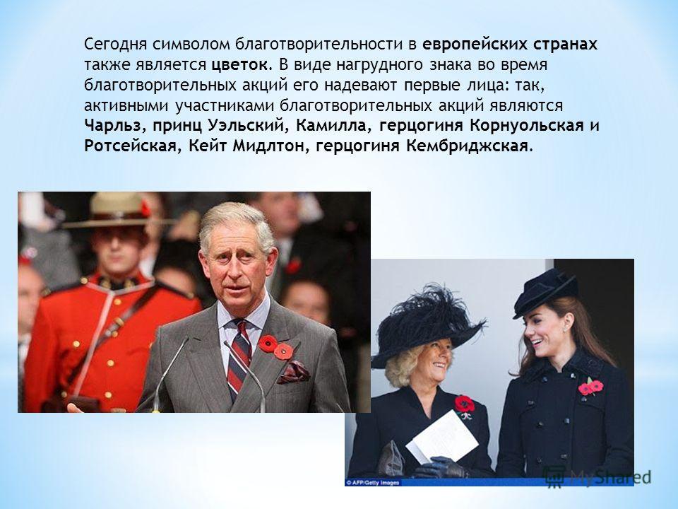 Сегодня символом благотворительности в европейских странах также является цветок. В виде нагрудного знака во время благотворительных акций его надевают первые лица: так, активными участниками благотворительных акций являются Чарльз, принц Уэльский, К