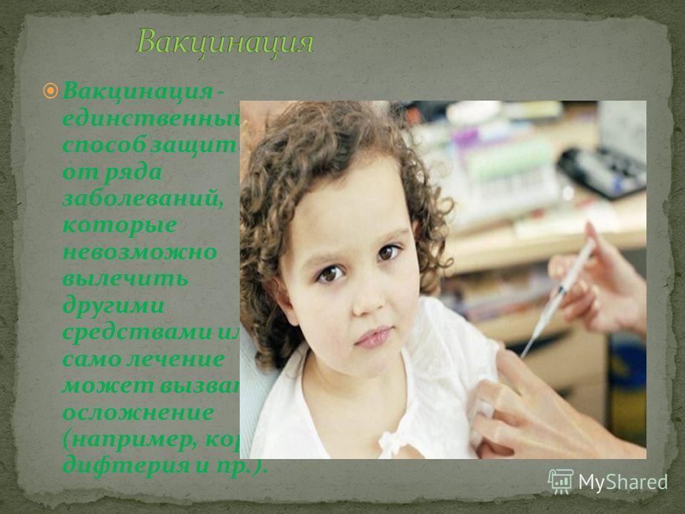 Вакцинация - единственный способ защиты от ряда заболеваний, которые невозможно вылечить другими средствами или само лечение может вызвать осложнение (например, корь, дифтерия и пр.).