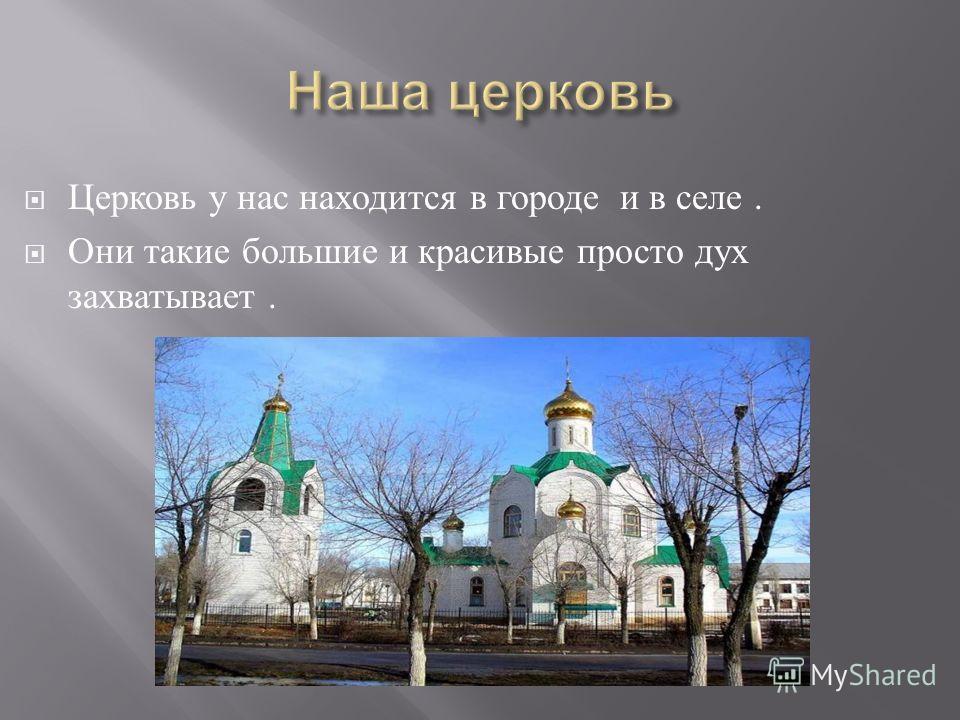 Церковь у нас находится в городе и в селе. Они такие большие и красивые просто дух захватывает.