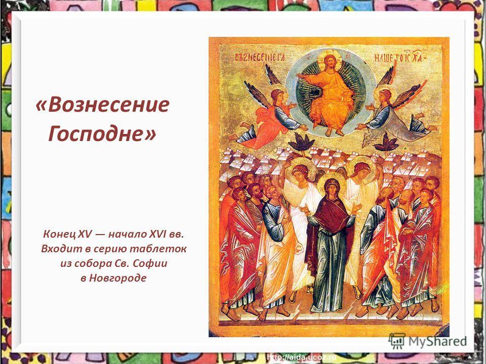 Конец XV начало XVI вв. Входит в серию таблеток из собора Св. Софии в Новгороде «Вознесение Господне»