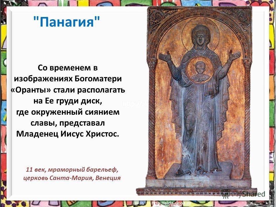 Со временем в изображениях Богоматери «Оранты» стали располагать на Ее груди диск, где окруженный сиянием славы, представал Младенец Иисус Христос. Панагия 11 век, мраморный барельеф, церковь Санта-Мария, Венеция