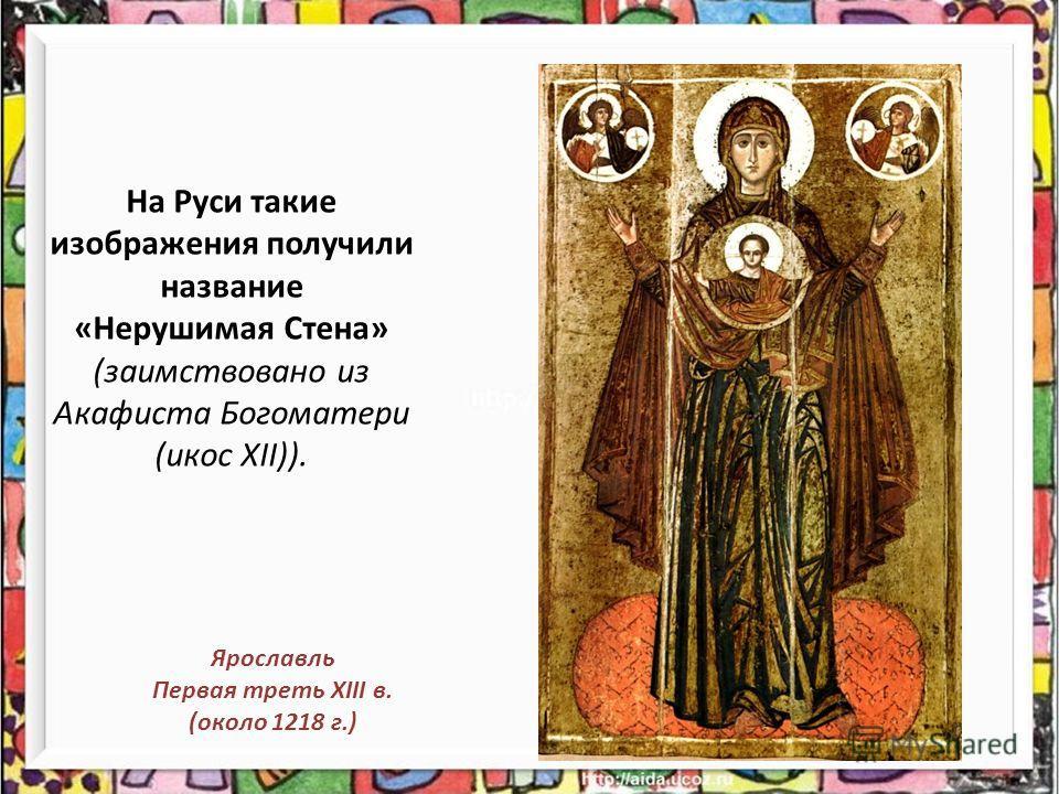 На Руси такие изображения получили название «Нерушимая Стена» (заимствовано из Акафиста Богоматери (икос XII)). Ярославль Первая треть XIII в. (около 1218 г.)
