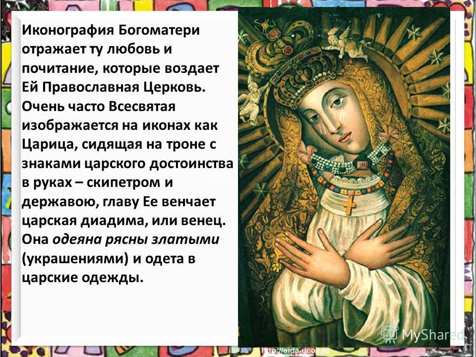 Иконография Богоматери отражает ту любовь и почитание, которые воздает Ей Православная Церковь. Очень часто Всесвятая изображается на иконах как Царица, сидящая на троне с знаками царского достоинства в руках – скипетром и державою, главу Ее венчает