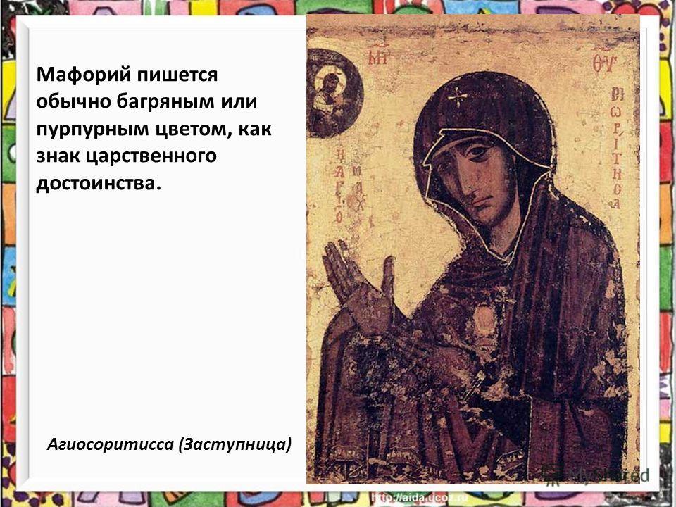 Мафорий пишется обычно багряным или пурпурным цветом, как знак царственного достоинства. Агиосоритисса (Заступница)