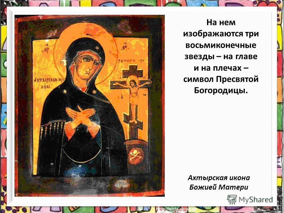 На нем изображаются три восьмиконечные звезды – на главе и на плечах – символ Пресвятой Богородицы. Ахтырская икона Божией Матери