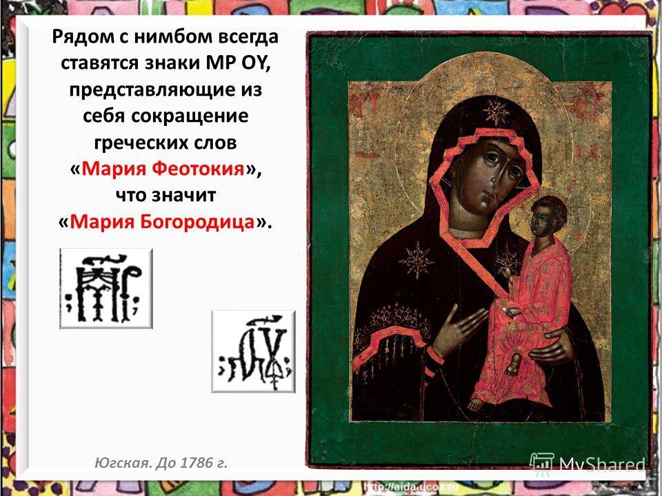 Рядом с нимбом всегда ставятся знаки МР ОY, представляющие из себя сокращение греческих слов «Мария Феотокия», что значит «Мария Богородица». Югская. До 1786 г.