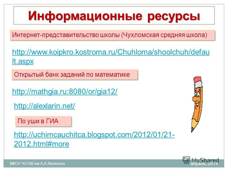 апрель, 2014 МКОУ ЧСОШ им.А.А.Яковлева http://www.koipkro.kostroma.ru/Chuhloma/shoolchuh/defau lt.aspx http://uchimcauchitca.blogspot.com/2012/01/21- 2012.html#more Информационные ресурсы http://alexlarin.net/ http://mathgia.ru:8080/or/gia12/ Интерне