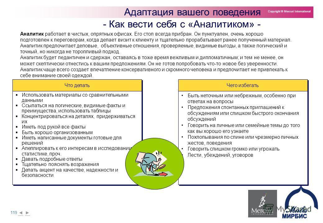 119 Copyright © Mercuri International Адаптация вашего поведения - Как вести себя с «Аналитиком» - Что делать Использовать материалы со сравнительными данными Ссылаться на логические, видимые факты и преимущества, использовать таблицы Концентрировать