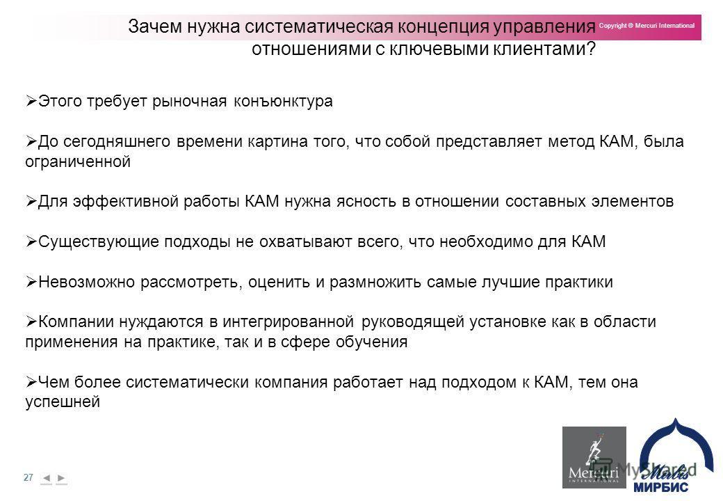 27 Copyright © Mercuri International Зачем нужна систематическая концепция управления отношениями с ключевыми клиентами? Этого требует рыночная конъюнктура До сегодняшнего времени картина того, что собой представляет метод КАМ, была ограниченной Для