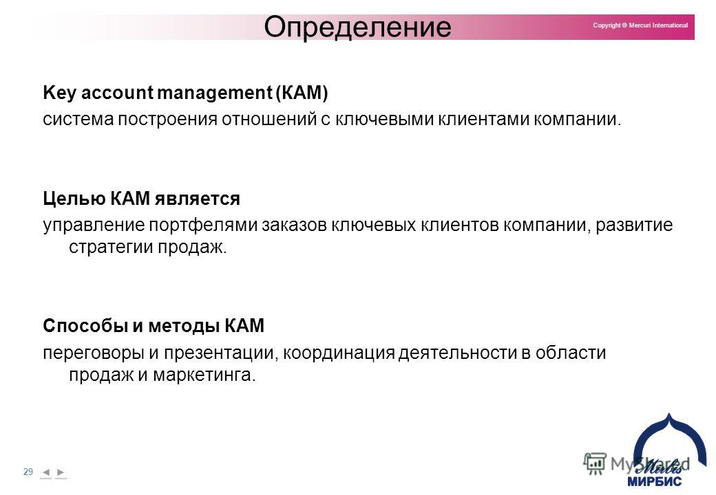 29 Copyright © Mercuri International Определение Key account management (КАМ) система построения отношений с ключевыми клиентами компании. Целью КАМ является управление портфелями заказов ключевых клиентов компании, развитие стратегии продаж. Способы
