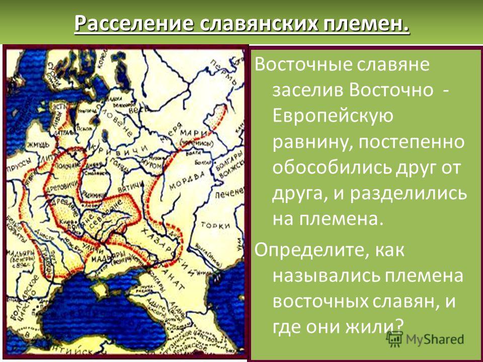 Восточные славяне заселив Восточно - Европейскую равнину, постепенно обособились друг от друга, и разделились на племена. Определите, как назывались племена восточных славян, и где они жили? Расселение славянских племен.