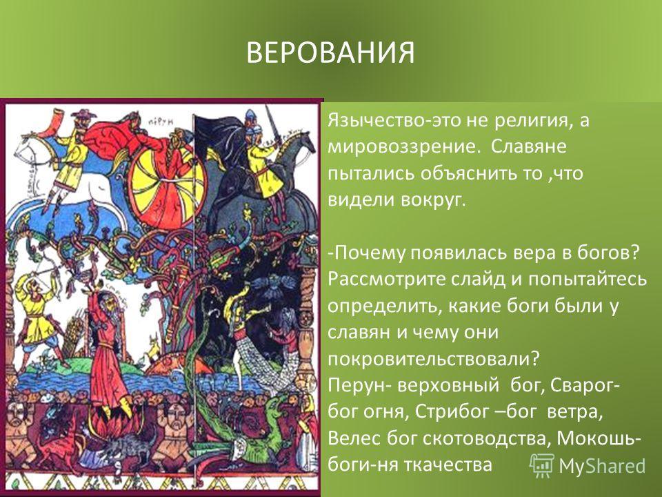 ВЕРОВАНИЯ Язычество-это не религия, а мировоззрение. Славяне пытались объяснить то,что видели вокруг. -Почему появилась вера в богов? Рассмотрите слайд и попытайтесь определить, какие боги были у славян и чему они покровительствовали? Перун- верховны