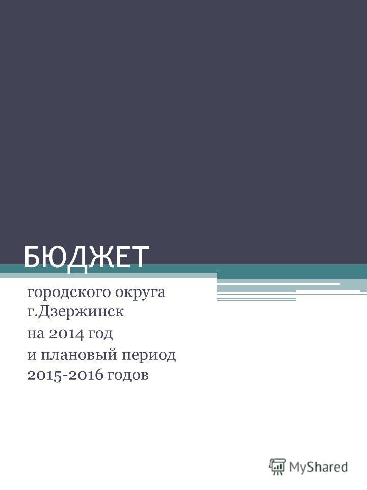 БЮДЖЕТ городского округа г.Дзержинск на 2014 год и плановый период 2015-2016 годов