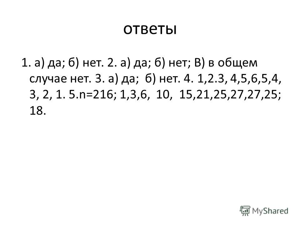 ответы 1. а) да; б) нет. 2. а) да; б) нет; В) в общем случае нет. 3. а) да; б) нет. 4. 1,2.3, 4,5,6,5,4, 3, 2, 1. 5.n=216; 1,3,6, 10, 15,21,25,27,27,25; 18.