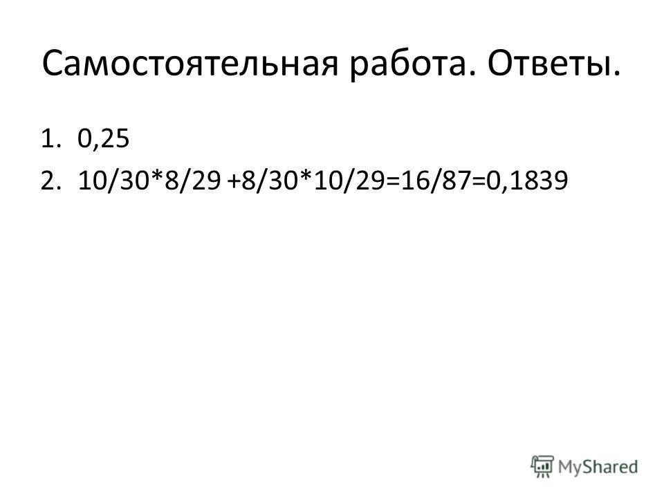 Самостоятельная работа. Ответы. 1.0,25 2.10/30*8/29 +8/30*10/29=16/87=0,1839