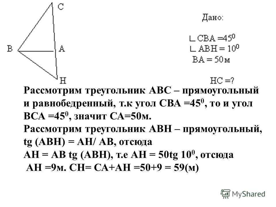 Рассмотрим треугольник АВС – прямоугольный и равнобедренный, т.к угол СВА =45 0, то и угол ВСА =45 0, значит СА=50м. Рассмотрим треугольник АВН – прямоугольный, tg (АВН) = АН/ АВ, отсюда АН = АВ tg (АВН), т.е АН = 50tg 10 0, отсюда АН =9м. СН= СА+АН