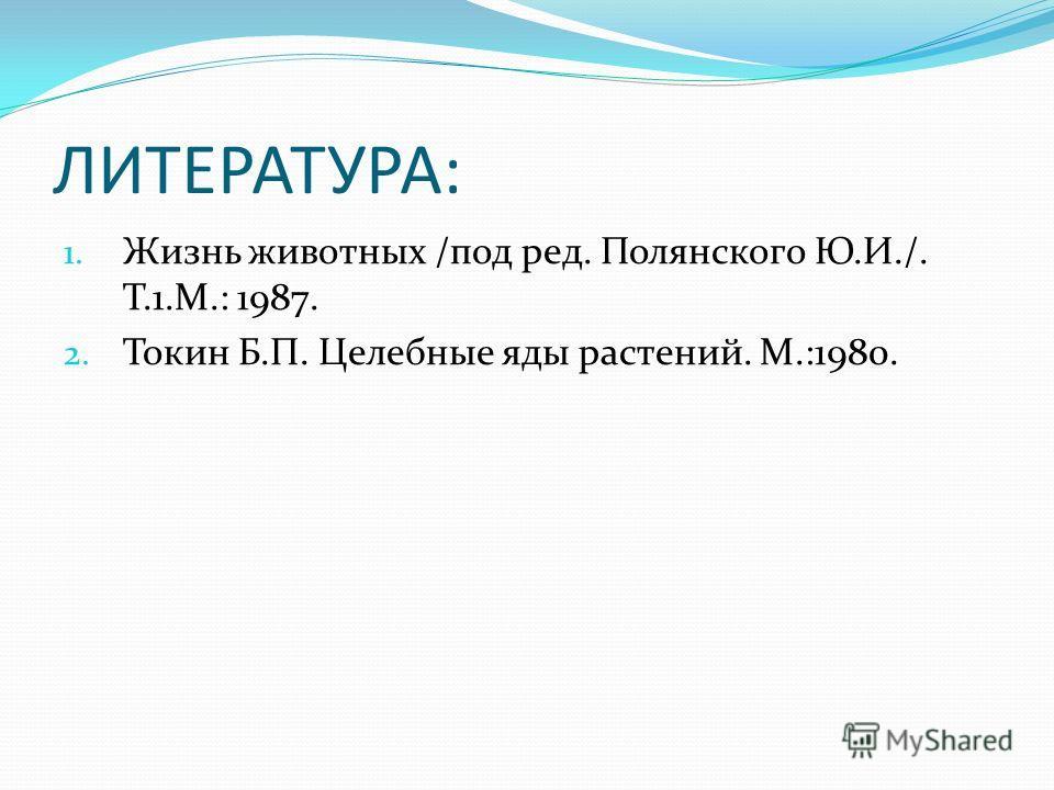 ЛИТЕРАТУРА: 1. Жизнь животных /под ред. Полянского Ю.И./. Т.1.М.: 1987. 2. Токин Б.П. Целебные яды растений. М.:1980.