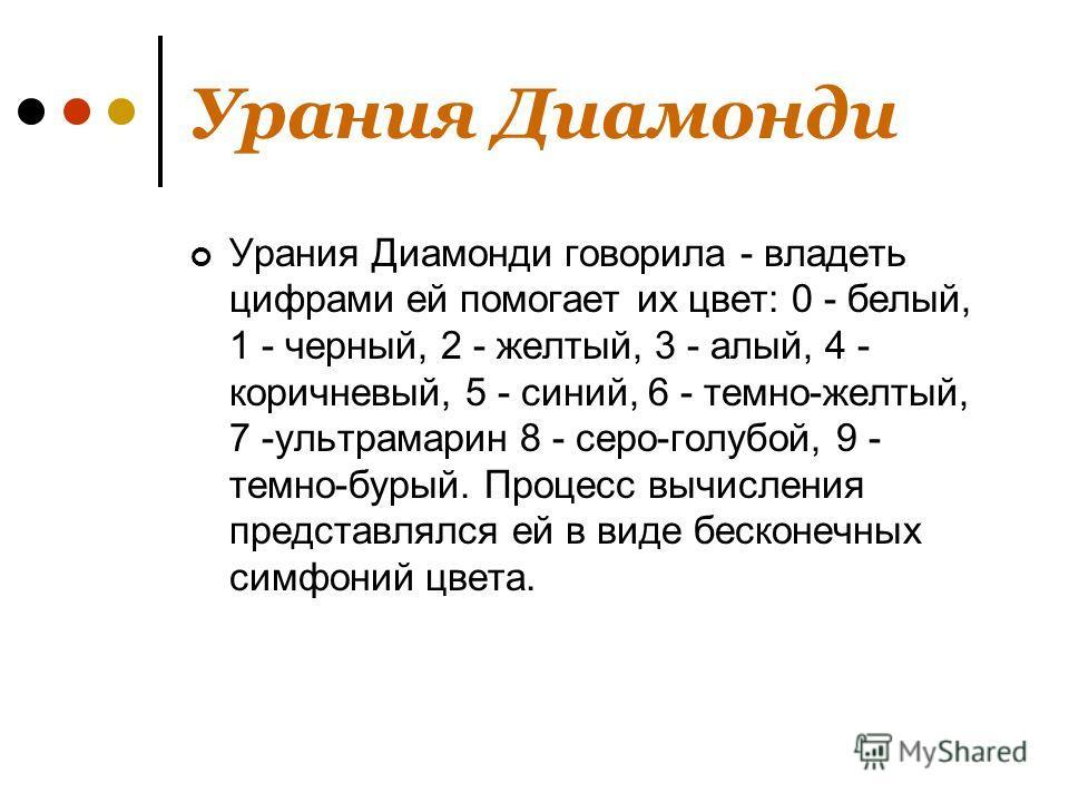 Урания Диамонди Урания Диамонди говорила - владеть цифрами ей помогает их цвет: 0 - белый, 1 - черный, 2 - желтый, 3 - алый, 4 - коричневый, 5 - синий, 6 - темно-желтый, 7 -ультрамарин 8 - серо-голубой, 9 - темно-бурый. Процесс вычисления представлял
