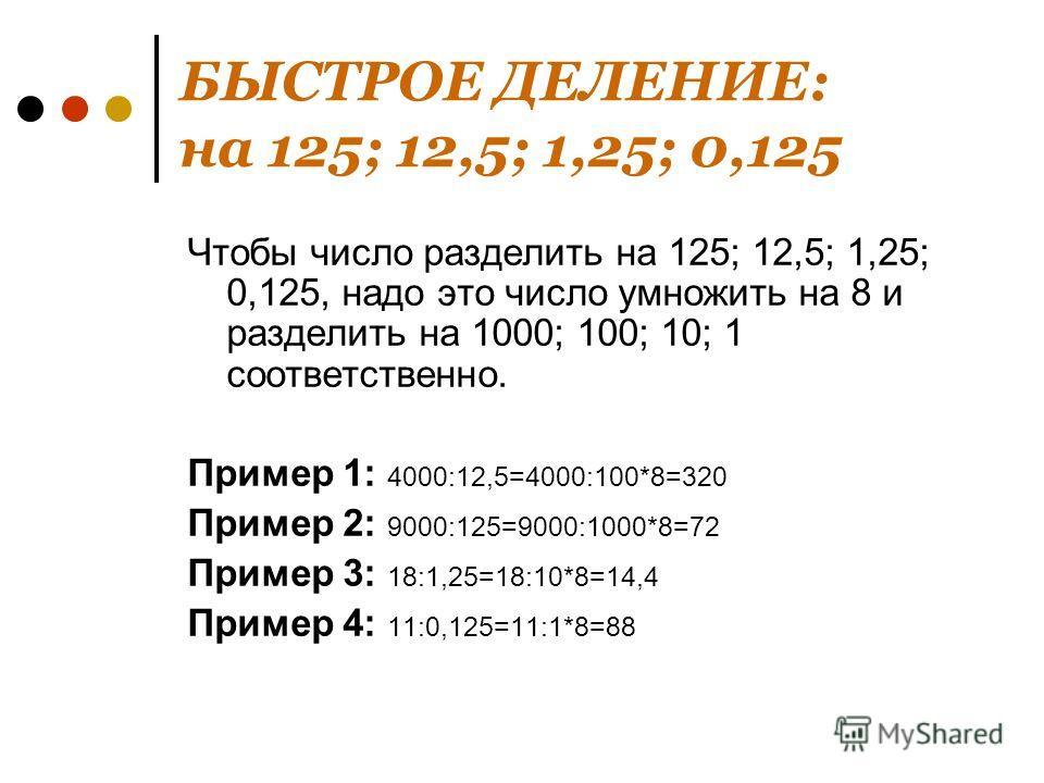 БЫСТРОЕ ДЕЛЕНИЕ: на 125; 12,5; 1,25; 0,125 Чтобы число разделить на 125; 12,5; 1,25; 0,125, надо это число умножить на 8 и разделить на 1000; 100; 10; 1 соответственно. Пример 1: 4000:12,5=4000:100*8=320 Пример 2: 9000:125=9000:1000*8=72 Пример 3: 18