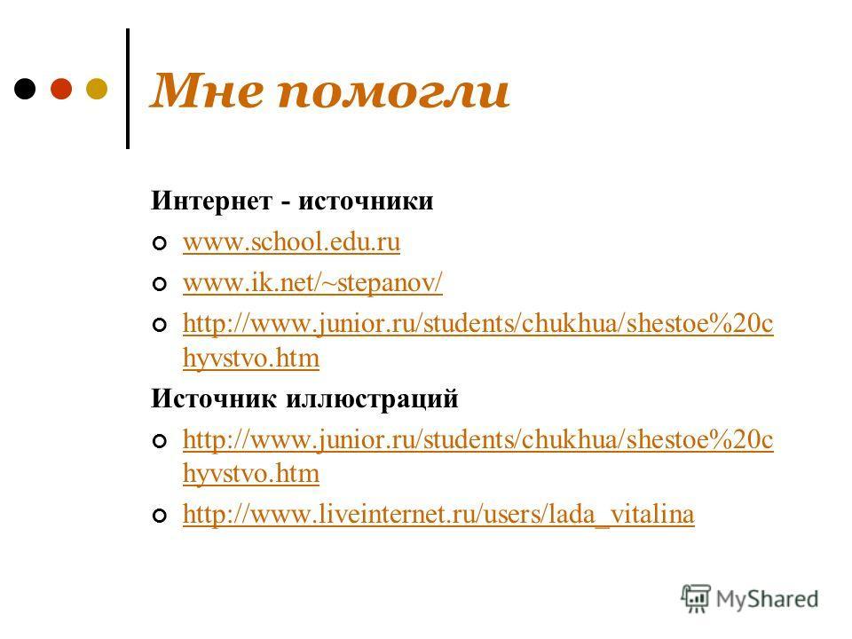 Мне помогли Интернет - источники www.school.edu.ru www.ik.net/~stepanov/ http://www.junior.ru/students/chukhua/shestoe%20c hyvstvo.htm http://www.junior.ru/students/chukhua/shestoe%20c hyvstvo.htm Источник иллюстраций http://www.junior.ru/students/ch