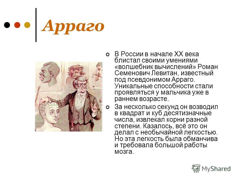Арраго В России в начале XX века блистал своими умениями «волшебник вычислений» Роман Семенович Левитан, известный под псевдонимом Арраго. Уникальные способности стали проявляться у мальчика уже в раннем возрасте. За несколько секунд он возводил в кв