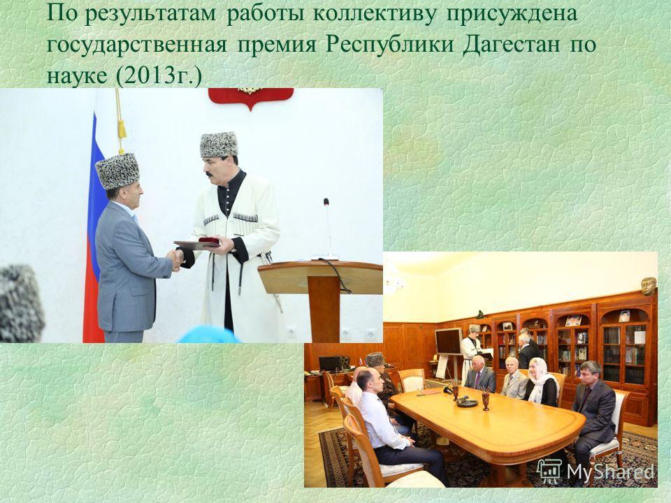 По результатам работы коллективу присуждена государственная премия Республики Дагестан по науке (2013г.)