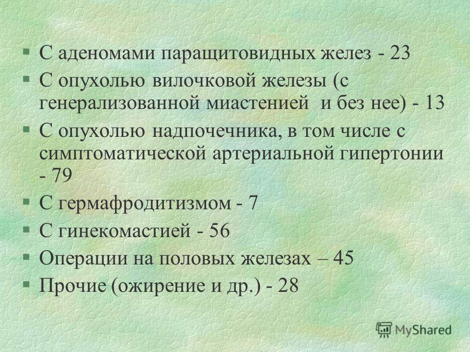 §С аденомами паращитовидных желез - 23 §С опухолью вилочковой железы (с генерализованной миастенией и без нее) - 13 §С опухолью надпочечника, в том числе с симптоматической артериальной гипертонии - 79 §С гермафродитизмом - 7 §С гинекомастией - 56 §О