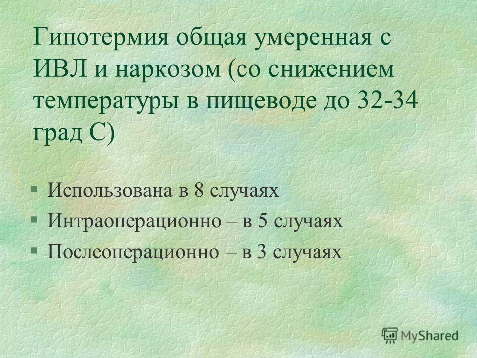 Гипотермия общая умеренная с ИВЛ и наркозом (со снижением температуры в пищеводе до 32-34 град С) §Использована в 8 случаях §Интраоперационно – в 5 случаях §Послеоперационно – в 3 случаях