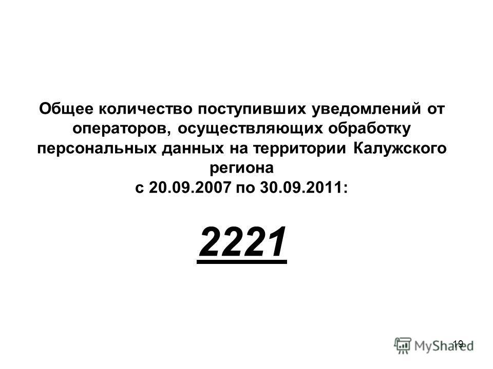 19 Общее количество поступивших уведомлений от операторов, осуществляющих обработку персональных данных на территории Калужского региона с 20.09.2007 по 30.09.2011: 2221