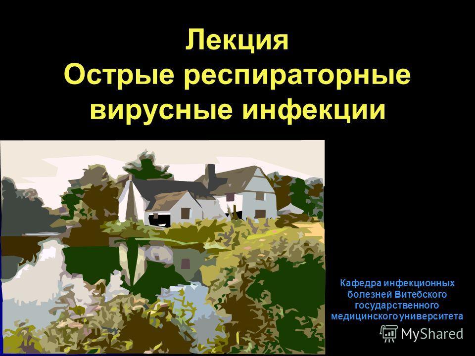 Лекция Острые респираторные вирусные инфекции Кафедра инфекционных болезней Витебского государственного медицинского университета