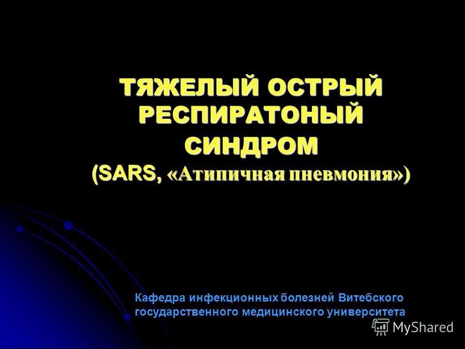 ТЯЖЕЛЫЙ ОСТРЫЙ РЕСПИРАТОНЫЙ СИНДРОМ (SARS, «Атипичная пневмония») Кафедра инфекционных болезней Витебского государственного медицинского университета