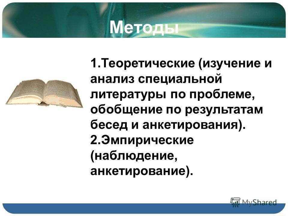 Методы 1.Теоретические (изучение и анализ специальной литературы по проблеме, обобщение по результатам бесед и анкетирования). 2.Эмпирические (наблюдение, анкетирование).