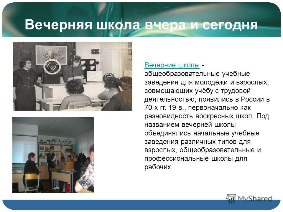 Вечерняя школа вчера и сегодня Вечерние школыВечерние школы - общеобразовательные учебные заведения для молодёжи и взрослых, совмещающих учёбу с трудовой деятельностью, появились в России в 70-х гг. 19 в., первоначально как разновидность воскресных ш