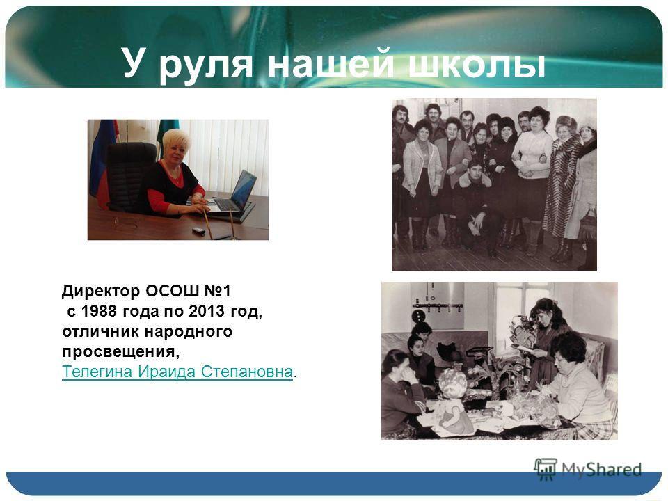 У руля нашей школы Директор ОСОШ 1 с 1988 года по 2013 год, отличник народного просвещения, Телегина Ираида СтепановнаТелегина Ираида Степановна.