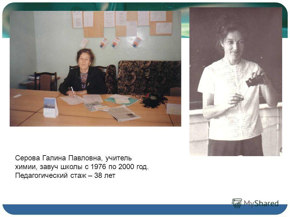 Серова Галина Павловна, учитель химии, завуч школы с 1976 по 2000 год. Педагогический стаж – 38 лет