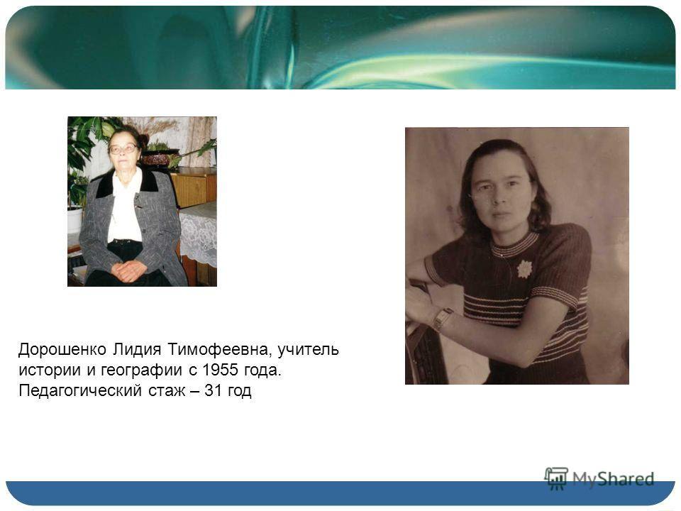Дорошенко Лидия Тимофеевна, учитель истории и географии с 1955 года. Педагогический стаж – 31 год